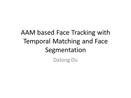 AAM based Face Tracking with Temporal Matching and Face Segmentation Dalong Du.
