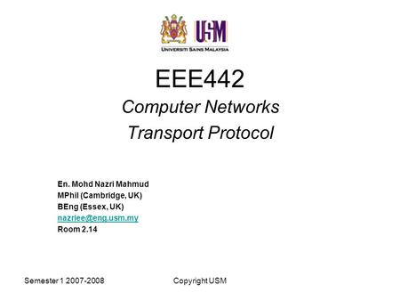 Semester 1 2007-2008Copyright USM EEE442 Computer Networks Transport Protocol En. Mohd Nazri Mahmud MPhil (Cambridge, UK) BEng (Essex, UK)