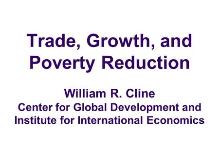 Trade, Growth, and Poverty Reduction William R. Cline Center for Global Development and Institute for International Economics.