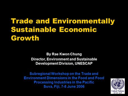 Trade and Environmentally Sustainable Economic Growth By Rae Kwon Chung Director, Environment and Sustainable Development Division, UNESCAP Subregional.