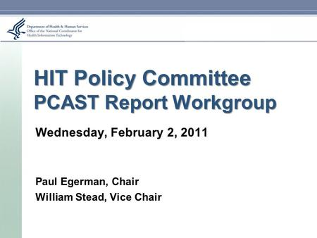 HIT Policy Committee PCAST Report Workgroup Wednesday, February 2, 2011 Paul Egerman, Chair William Stead, Vice Chair.