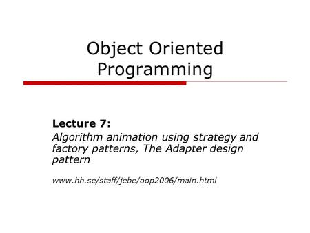 Object Oriented Programming Lecture 7: Algorithm animation using strategy and factory patterns, The Adapter design pattern www.hh.se/staff/jebe/oop2006/main.html.