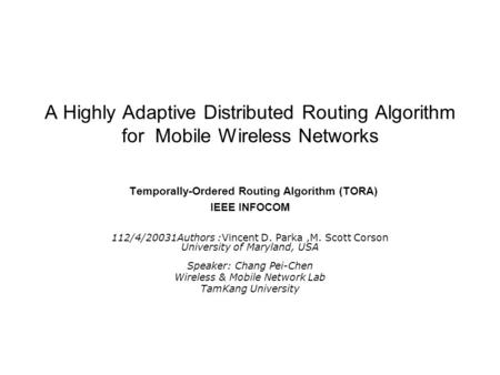 A Highly Adaptive Distributed Routing Algorithm for Mobile Wireless Networks Temporally-Ordered Routing Algorithm (TORA) IEEE INFOCOM 112/4/20031Authors.