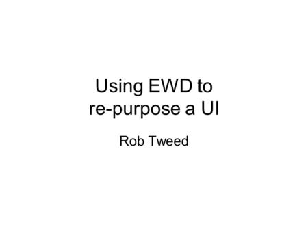 Using EWD to re-purpose a UI Rob Tweed. The Concept You have an existing well-designed and functional web user interface You want to re-purpose it to.