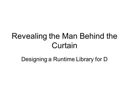 Revealing the Man Behind the Curtain Designing a Runtime Library for D.