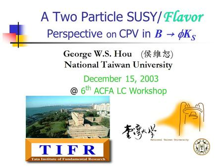 Flavor A Two Particle SUSY/ Flavor Perspective on CPV in B →  K S December 15, 6 th ACFA LC Workshop.