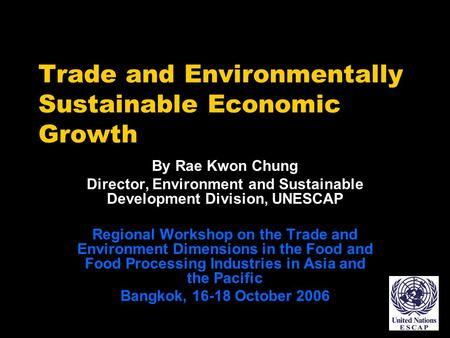 Trade and Environmentally Sustainable Economic Growth By Rae Kwon Chung Director, Environment and Sustainable Development Division, UNESCAP Regional Workshop.