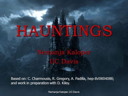 Nemanja Kaloper, UC Davis HAUNTINGS Nemanja Kaloper UC Davis This presentation will probably involve audience discussion, which will create action items.