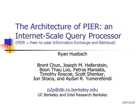 The Architecture of PIER: an Internet-Scale Query Processor (PIER = Peer-to-peer Information Exchange and Retrieval) Ryan Huebsch Brent Chun, Joseph M.