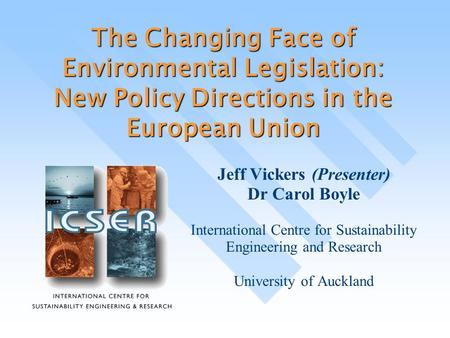 The Changing Face of Environmental Legislation: New Policy Directions in the European Union Jeff Vickers (Presenter) Dr Carol Boyle International Centre.
