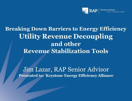 Breaking Down Barriers to Energy Efficiency Utility Revenue Decoupling and other Revenue Stabilization Tools Jim Lazar, RAP Senior Advisor Presented to: