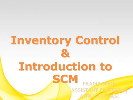 1 Inventory Control & Introduction to SCM Pradip Singh Assistant Professor AITM Varanasi.