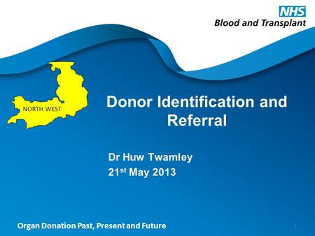 Organ Donation Past, Present and Future Donor Identification and Referral Dr Huw Twamley 21 st May 2013 1 NORTH WEST.