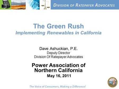 The Green Rush Implementing Renewables in California Dave Ashuckian, P.E. Deputy Director Division Of Ratepayer Advocates Power Association of Northern.