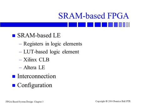 FPGA-Based System Design: Chapter 3 Copyright  2004 Prentice Hall PTR SRAM-based FPGA n SRAM-based LE –Registers in logic elements –LUT-based logic element.