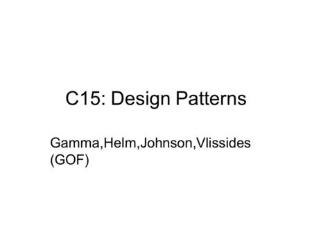 C15: Design Patterns Gamma,Helm,Johnson,Vlissides (GOF)