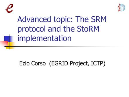 Advanced topic: The SRM protocol and the StoRM implementation Ezio Corso (EGRID Project, ICTP)