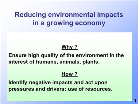 Reducing environmental impacts in a growing economy 25 years Environmental impact Economic growth Resource use Why ? Ensure high quality of the environment.