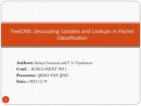 Authors: Balajee Vamanan and T. N. Vijaykumar Conf. : ACM CoNEXT 2011 Presenter : JHAO-YAN JIAN Date : 2012/5/9 1 TreeCAM: Decoupling Updates and Lookups.