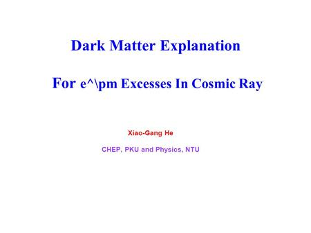 Dark Matter Explanation For e^\pm Excesses In Cosmic Ray Xiao-Gang He CHEP, PKU and Physics, NTU.