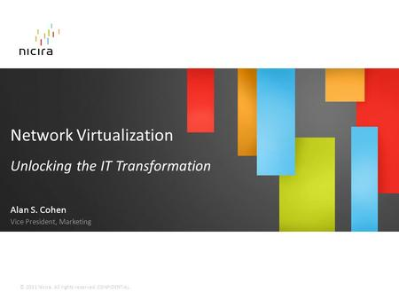 © 2011 Nicira. All rights reserved. CONFIDENTIAL. Network Virtualization Unlocking the IT Transformation Alan S. Cohen Vice President, Marketing.