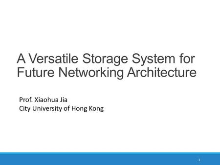 A Versatile Storage System for Future Networking Architecture Prof. Xiaohua Jia City University of Hong Kong 1.