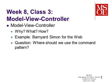Week 8, Class 3: Model-View-Controller Model-View-Controller Why? What? How? Example: Barnyard Simon for the Web Question: Where should we use the command.