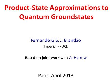 Product-State Approximations to Quantum Groundstates Fernando G.S.L. Brandão Imperial -> UCL Based on joint work with A. Harrow Paris, April 2013.