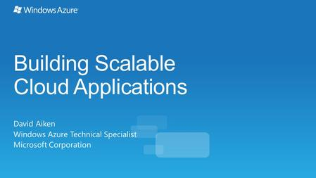 Building Scalable Cloud Applications David Aiken Windows Azure Technical Specialist Microsoft Corporation.