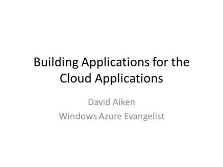 Building Applications for the Cloud Applications David Aiken Windows Azure Evangelist.