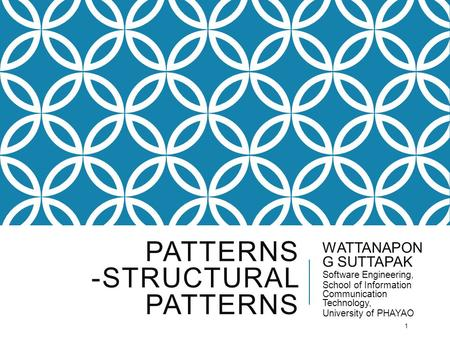 PATTERNS -STRUCTURAL PATTERNS WATTANAPON G SUTTAPAK Software Engineering, School of Information Communication Technology, University of PHAYAO 1.