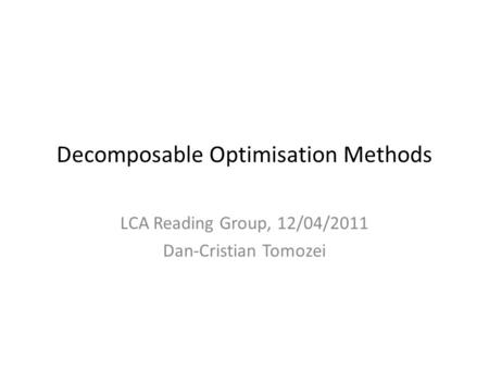 Decomposable Optimisation Methods LCA Reading Group, 12/04/2011 Dan-Cristian Tomozei.