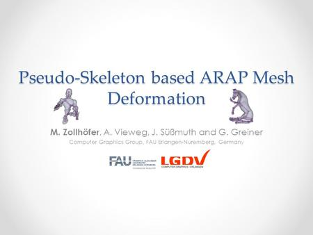 Pseudo-Skeleton based ARAP Mesh Deformation M. Zollhöfer, A. Vieweg, J. Süßmuth and G. Greiner Computer Graphics Group, FAU Erlangen-Nuremberg, Germany.