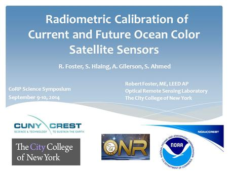 Radiometric Calibration of Current and Future Ocean Color Satellite Sensors R. Foster, S. Hlaing, A. Gilerson, S. Ahmed Robert Foster, ME, LEED AP Optical.