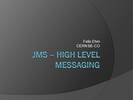 Felix Ehm CERN BE-CO. Content  Introduction  JMS in the Controls System  Deployment and Operation  Conclusion.