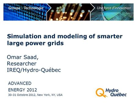 Simulation and modeling of smarter large power grids ADVANCED ENERGY 2012 30-31 Octobre 2012, New York, NY, USA Omar Saad, Researcher IREQ/Hydro-Québec.