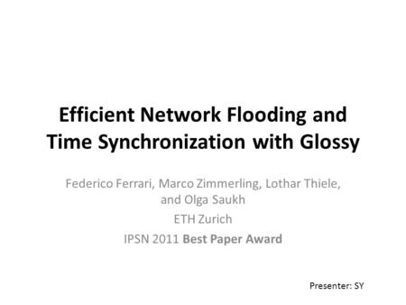Efficient Network Flooding and Time Synchronization with Glossy Federico Ferrari, Marco Zimmerling, Lothar Thiele, and Olga Saukh ETH Zurich IPSN 2011.
