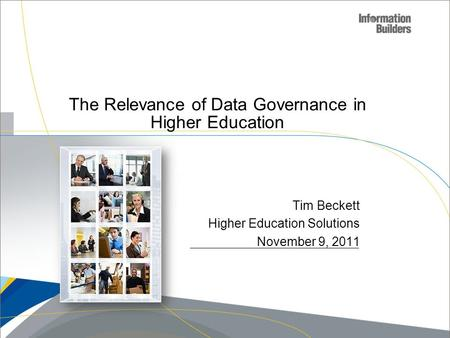 Copyright 2007, Information Builders. Slide 1 The Relevance of Data Governance in Higher Education Tim Beckett Higher Education Solutions November 9, 2011.