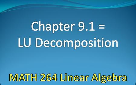 Chapter 9.1 = LU Decomposition MATH 264 Linear Algebra.