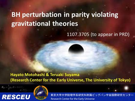 BH perturbation in parity violating gravitational theories Hayato Motohashi & Teruaki Suyama (Research Center for the Early Universe, The University of.