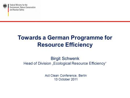 "Towards a German Programme for Resource Efficiency Birgit Schwenk Head of Division ""Ecological Resource Efficiency"" Act Clean Conference, Berlin 13 October."