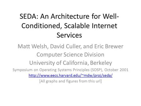SEDA: An Architecture for Well- Conditioned, Scalable Internet Services Matt Welsh, David Culler, and Eric Brewer Computer Science Division University.