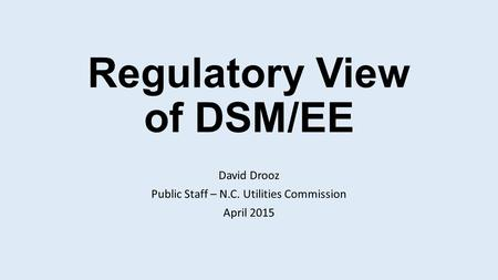 Regulatory View of DSM/EE David Drooz Public Staff – N.C. Utilities Commission April 2015.