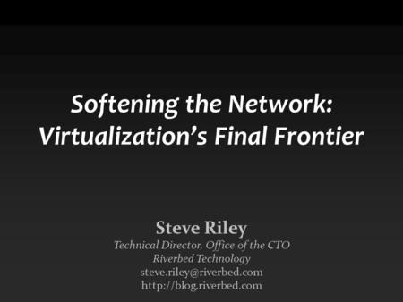 Softening the Network: Virtualization's Final Frontier Steve Riley Technical Director, Office of the CTO Riverbed Technology