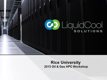 "Rice University 2015 Oil & Gas HPC Workshop. © LiquidCool Solutions 20152 The Decade of Data Mining ""Finding and extracting oil and gas for the sub surface."