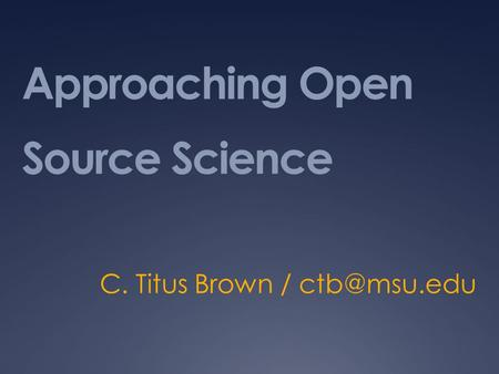 Approaching Open Source Science C. Titus Brown /