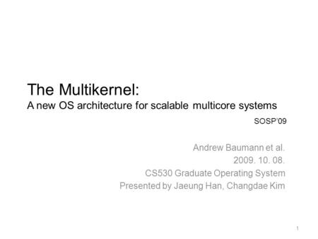 The Multikernel: A new OS architecture for scalable multicore systems Andrew Baumann et al. 2009. 10. 08. CS530 Graduate Operating System Presented by.
