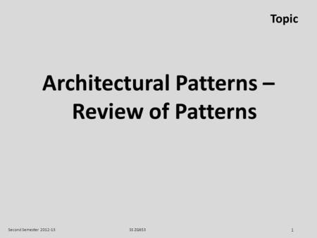 SS ZG653Second Semester 2012-13 1 Topic Architectural Patterns – Review of Patterns.