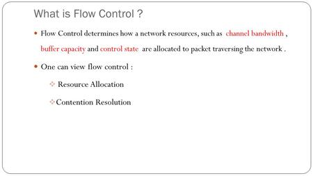 What is Flow Control ? Flow Control determines how a network resources, such as channel bandwidth, buffer capacity and control state are allocated to packet.