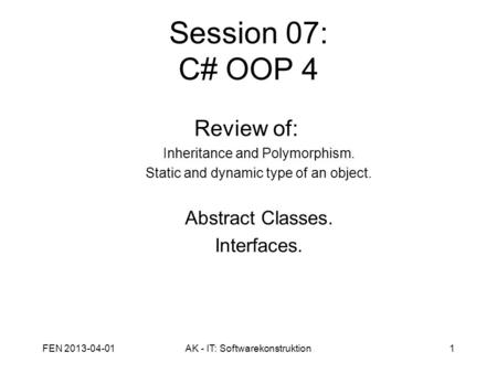 Session 07: C# OOP 4 Review of: Inheritance and Polymorphism. Static and dynamic type of an object. Abstract Classes. Interfaces. FEN 2013-04-011AK - IT: